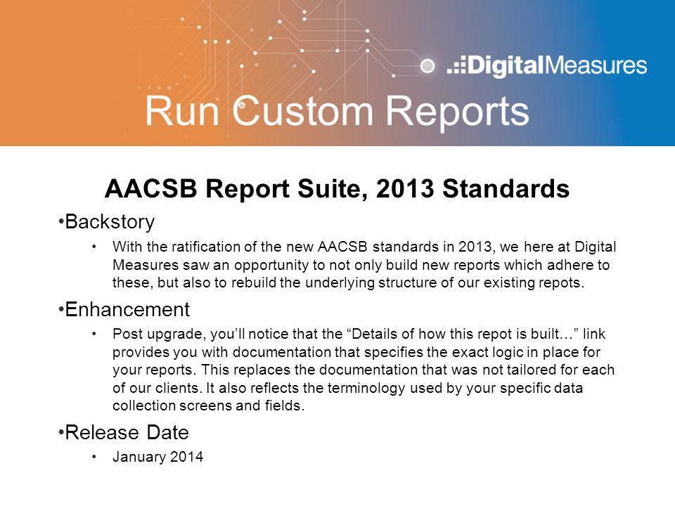 Run Custom Reports AACSB Report Suite, 2013 Standards Backstory With the ratification of the new AACSB standards in 2013, we here at Digital Measures saw an opportunity to not only build new reports which adhere to these, but also to rebuild the underlying structure of our existing repots.