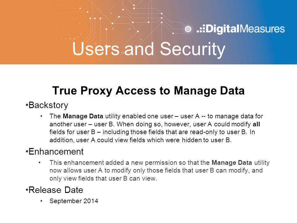 Users and Security True Proxy Access to Manage Data Backstory The Manage Data utility enabled one user – user A -- to manage data for another user – user B.