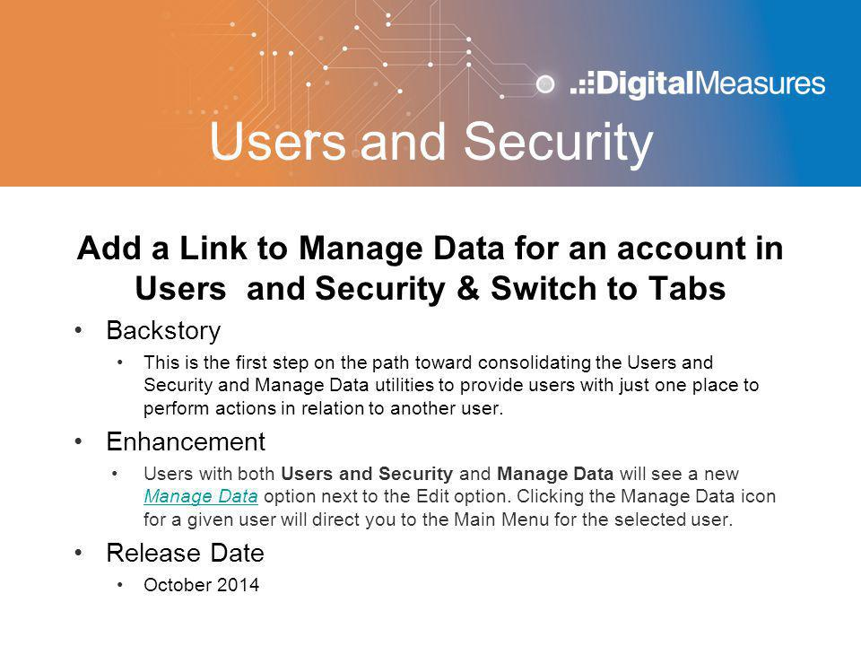 Users and Security Add a Link to Manage Data for an account in Users and Security & Switch to Tabs Backstory This is the first step on the path toward consolidating the Users and Security and Manage Data utilities to provide users with just one place to perform actions in relation to another user.