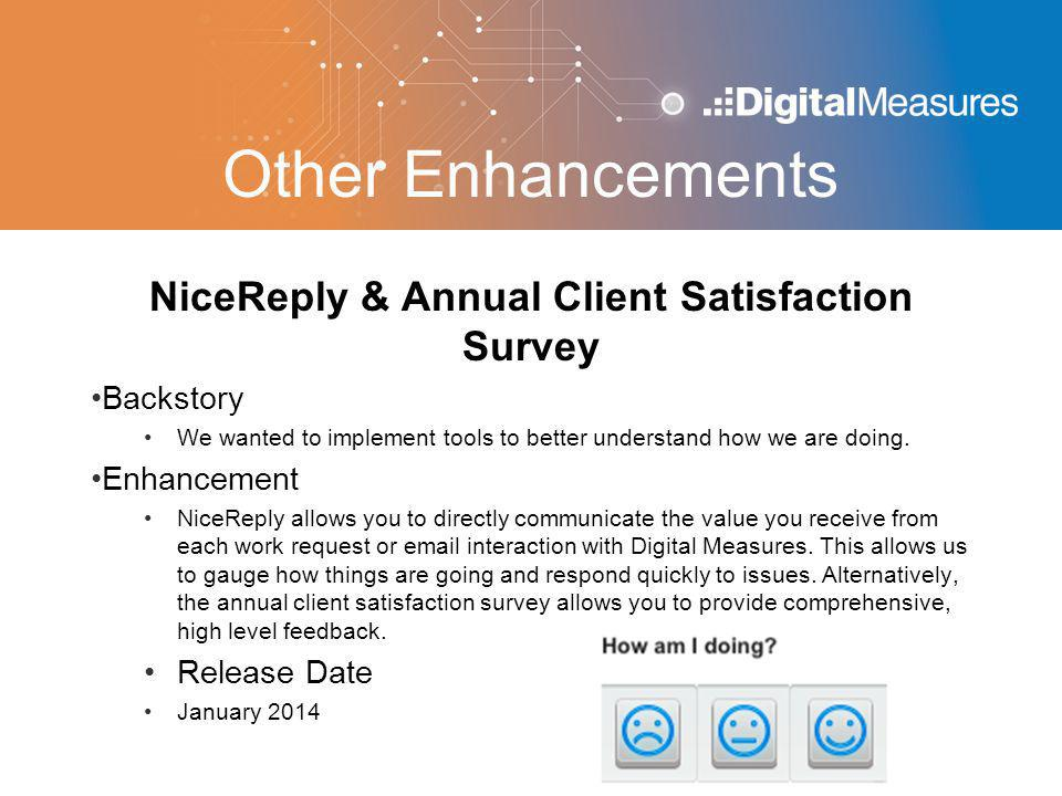Other Enhancements NiceReply & Annual Client Satisfaction Survey Backstory We wanted to implement tools to better understand how we are doing. Enhance