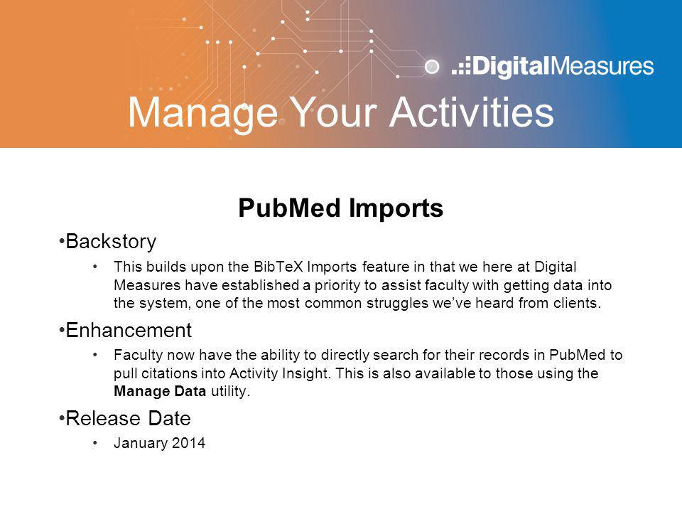 Manage Your Activities PubMed Imports Backstory This builds upon the BibTeX Imports feature in that we here at Digital Measures have established a priority to assist faculty with getting data into the system, one of the most common struggles we've heard from clients.