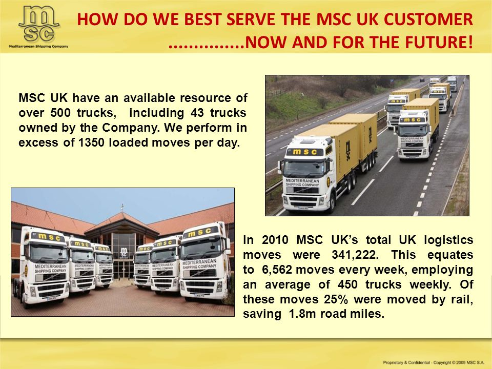 HOW DO WE BEST SERVE THE MSC UK CUSTOMER...............NOW AND FOR THE FUTURE! MSC UK have an available resource of over 500 trucks, including 43 truc