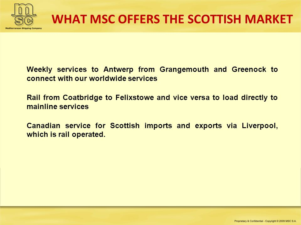 WHAT MSC OFFERS THE SCOTTISH MARKET Weekly services to Antwerp from Grangemouth and Greenock to connect with our worldwide services Rail from Coatbrid