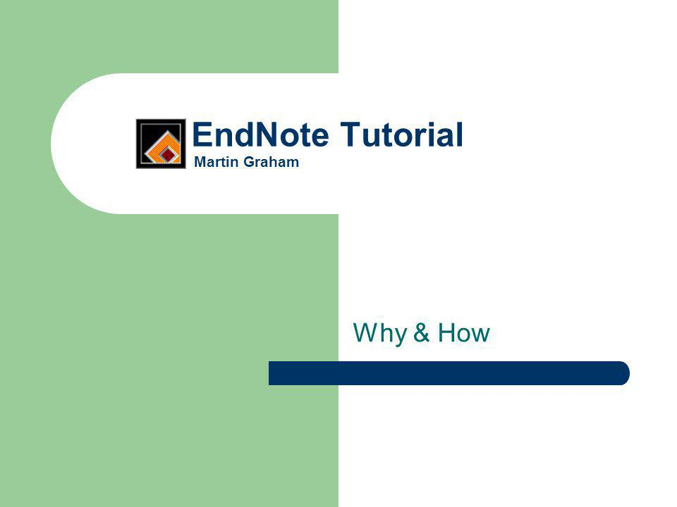 EndNote Tutorial Martin Graham Why & How