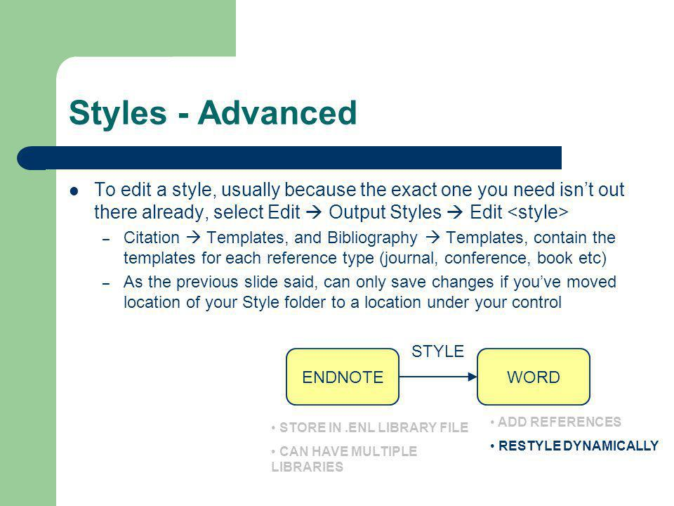 Styles - Advanced To edit a style, usually because the exact one you need isn't out there already, select Edit  Output Styles  Edit – Citation  Tem