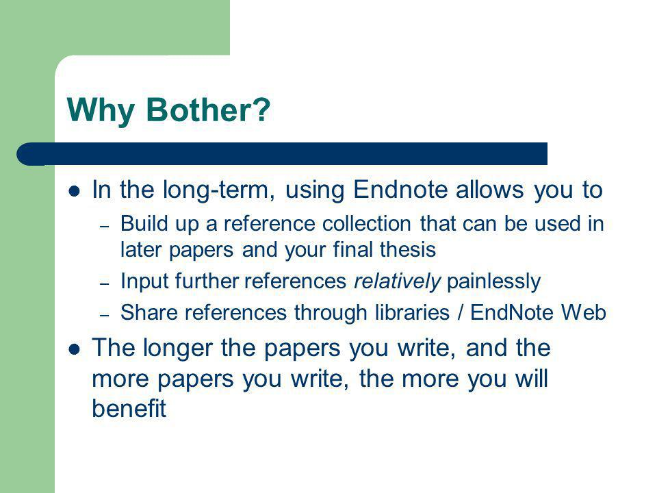 In the long-term, using Endnote allows you to – Build up a reference collection that can be used in later papers and your final thesis – Input further