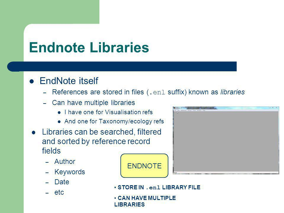 Endnote Libraries EndNote itself – References are stored in files (.enl suffix) known as libraries – Can have multiple libraries I have one for Visual