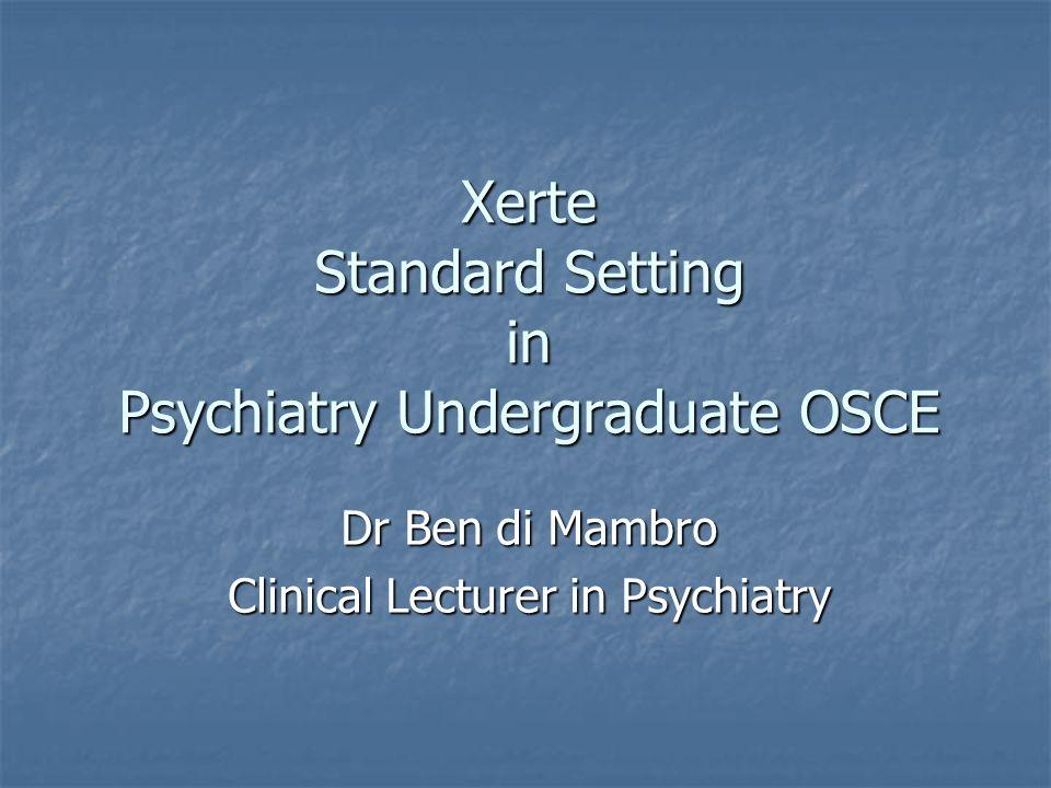 Xerte Standard Setting in Psychiatry Undergraduate OSCE Dr Ben di Mambro Clinical Lecturer in Psychiatry