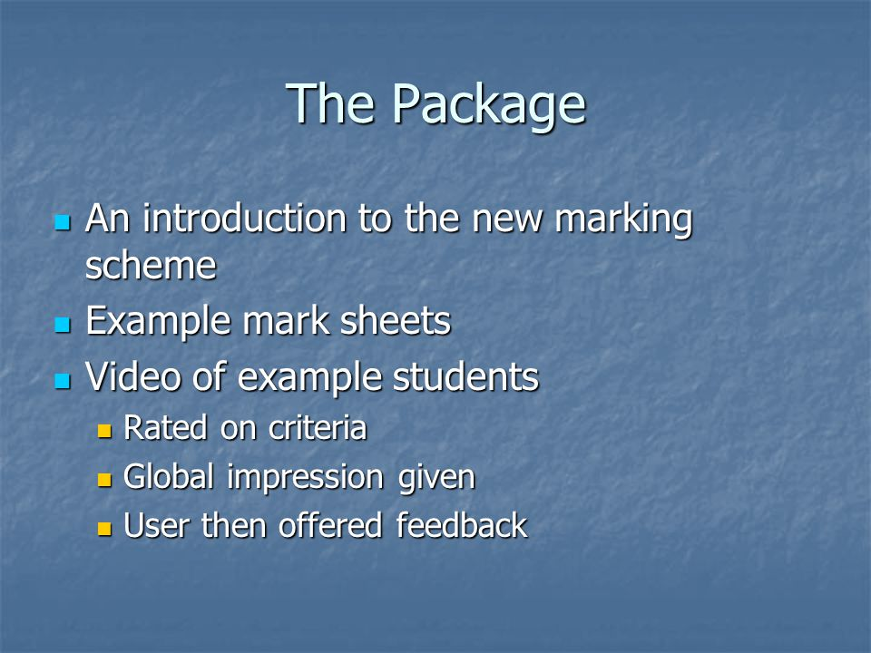 The Package An introduction to the new marking scheme An introduction to the new marking scheme Example mark sheets Example mark sheets Video of example students Video of example students Rated on criteria Rated on criteria Global impression given Global impression given User then offered feedback User then offered feedback