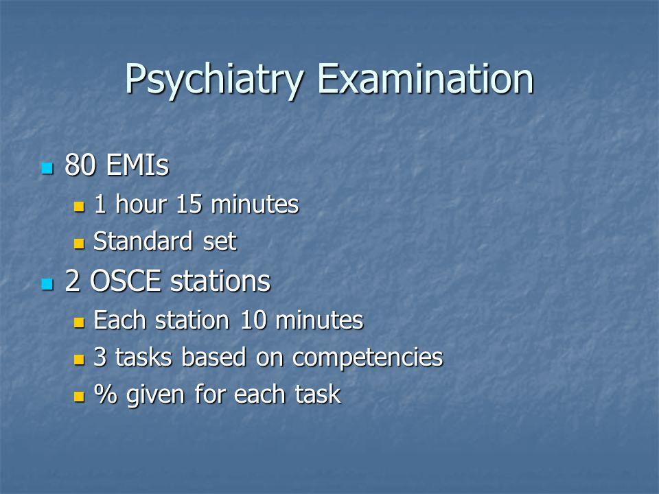 Psychiatry Examination 80 EMIs 80 EMIs 1 hour 15 minutes 1 hour 15 minutes Standard set Standard set 2 OSCE stations 2 OSCE stations Each station 10 minutes Each station 10 minutes 3 tasks based on competencies 3 tasks based on competencies % given for each task % given for each task