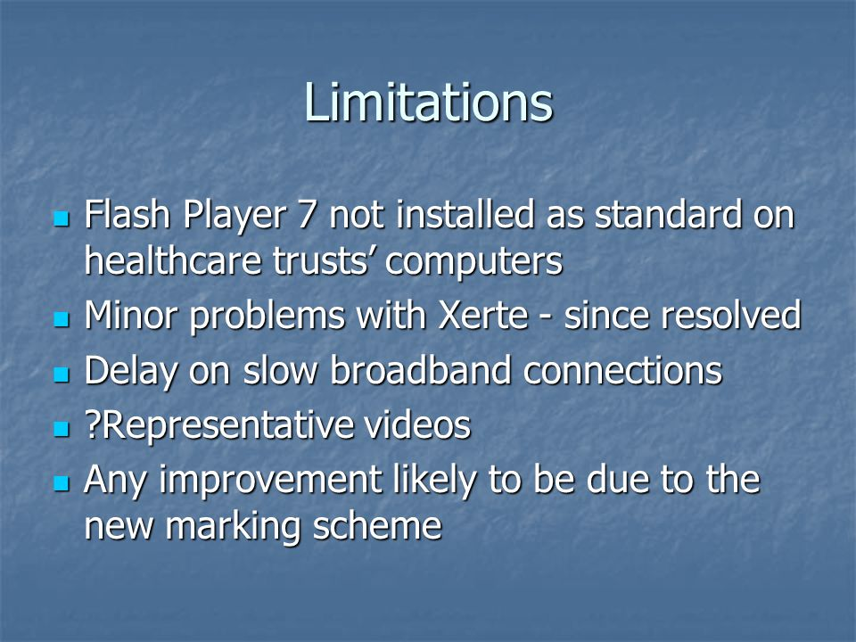 Limitations Flash Player 7 not installed as standard on healthcare trusts' computers Flash Player 7 not installed as standard on healthcare trusts' computers Minor problems with Xerte - since resolved Minor problems with Xerte - since resolved Delay on slow broadband connections Delay on slow broadband connections Representative videos Representative videos Any improvement likely to be due to the new marking scheme Any improvement likely to be due to the new marking scheme
