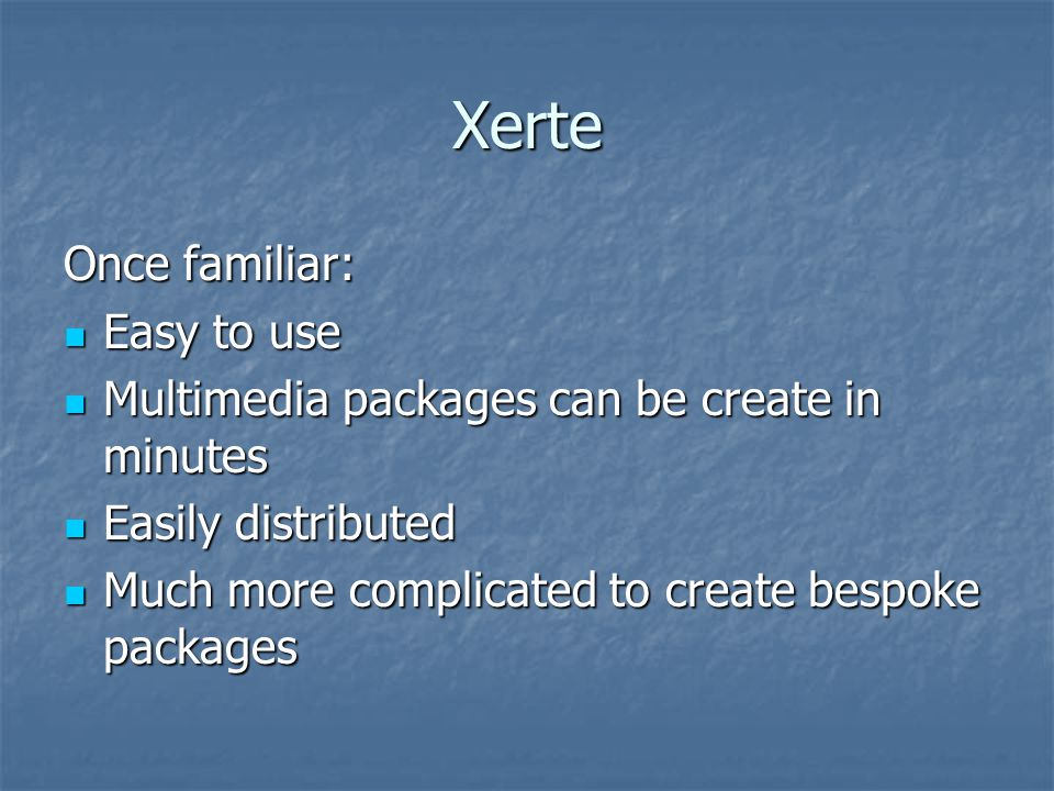 Xerte Once familiar: Easy to use Easy to use Multimedia packages can be create in minutes Multimedia packages can be create in minutes Easily distributed Easily distributed Much more complicated to create bespoke packages Much more complicated to create bespoke packages