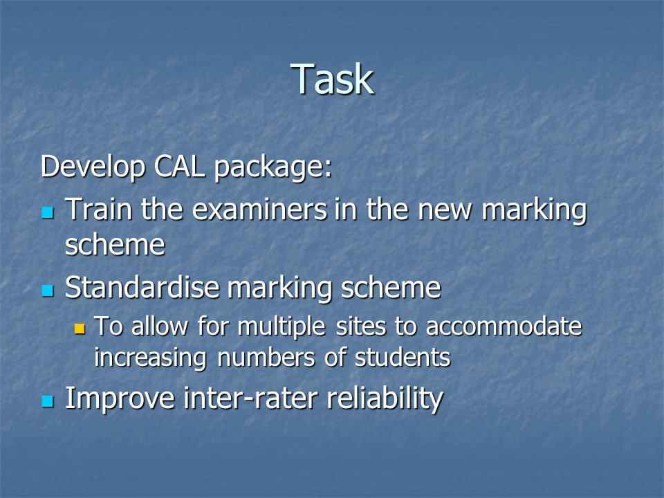 Task Develop CAL package: Train the examiners in the new marking scheme Train the examiners in the new marking scheme Standardise marking scheme Standardise marking scheme To allow for multiple sites to accommodate increasing numbers of students To allow for multiple sites to accommodate increasing numbers of students Improve inter-rater reliability Improve inter-rater reliability