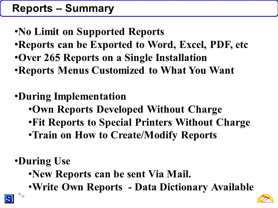 Reports – Summary No Limit on Supported Reports Reports can be Exported to Word, Excel, PDF, etc Over 265 Reports on a Single Installation Reports Menus Customized to What You Want During Implementation Own Reports Developed Without Charge Fit Reports to Special Printers Without Charge Train on How to Create/Modify Reports During Use New Reports can be sent Via Mail.