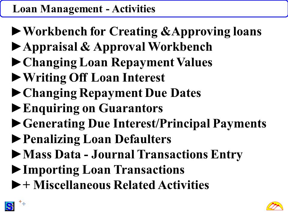 Loan Management - Activities ►Workbench for Creating &Approving loans ►Appraisal & Approval Workbench ►Changing Loan Repayment Values ►Writing Off Loan Interest ►Changing Repayment Due Dates ►Enquiring on Guarantors ►Generating Due Interest/Principal Payments ►Penalizing Loan Defaulters ►Mass Data - Journal Transactions Entry ►Importing Loan Transactions ►+ Miscellaneous Related Activities