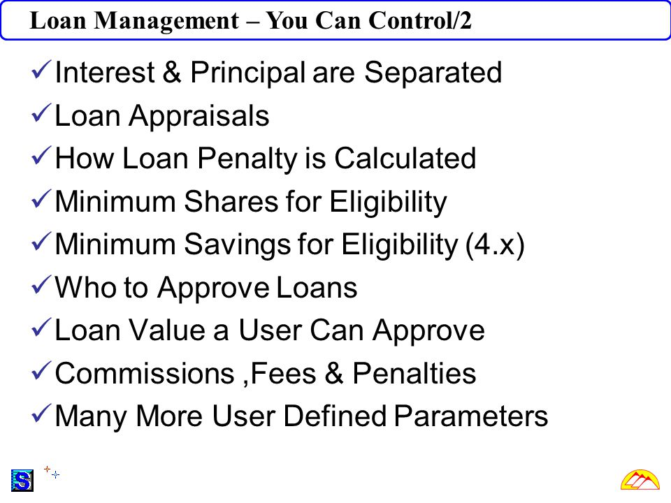 Loan Management – You Can Control/2 Interest & Principal are Separated Loan Appraisals How Loan Penalty is Calculated Minimum Shares for Eligibility Minimum Savings for Eligibility (4.x) Who to Approve Loans Loan Value a User Can Approve Commissions,Fees & Penalties Many More User Defined Parameters