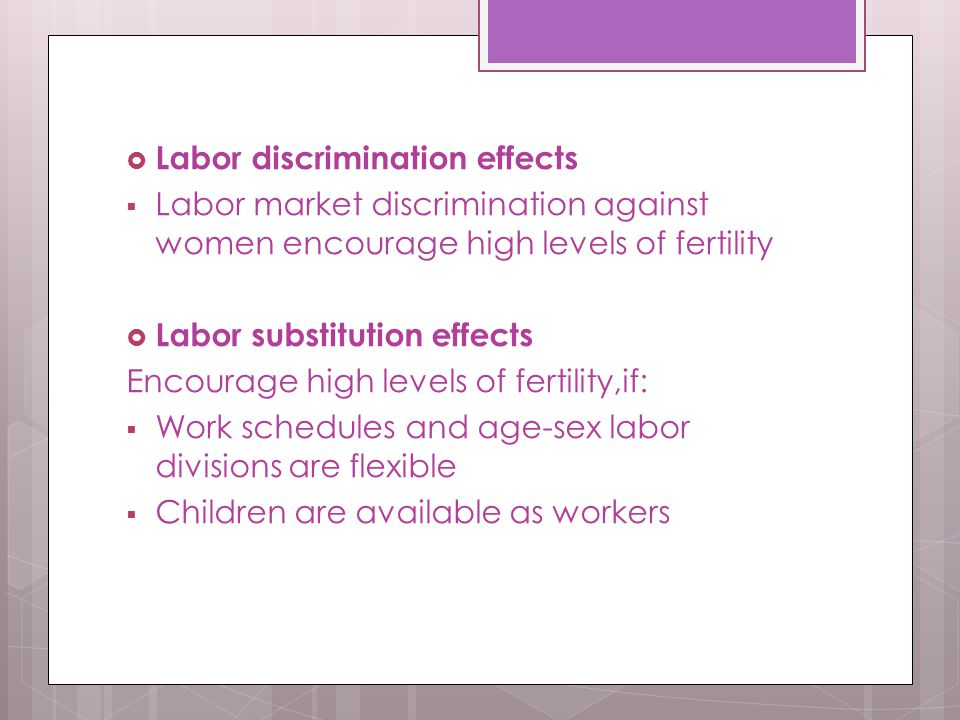  Labor discrimination effects  Labor market discrimination against women encourage high levels of fertility  Labor substitution effects Encourage high levels of fertility,if:  Work schedules and age-sex labor divisions are flexible  Children are available as workers