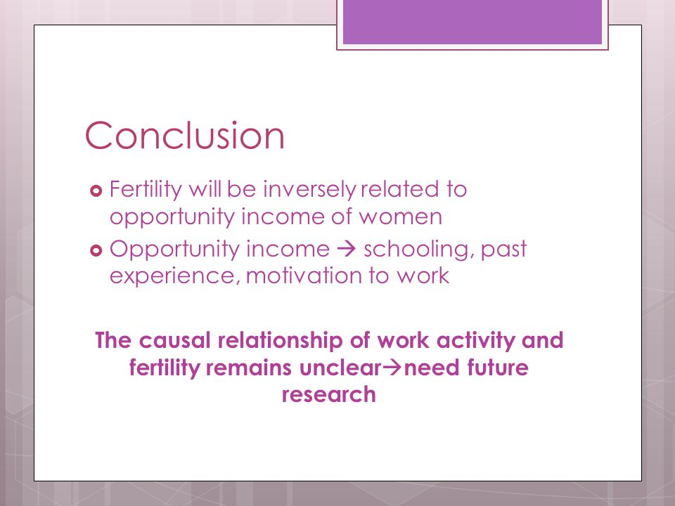 Conclusion  Fertility will be inversely related to opportunity income of women  Opportunity income  schooling, past experience, motivation to work The causal relationship of work activity and fertility remains unclear  need future research