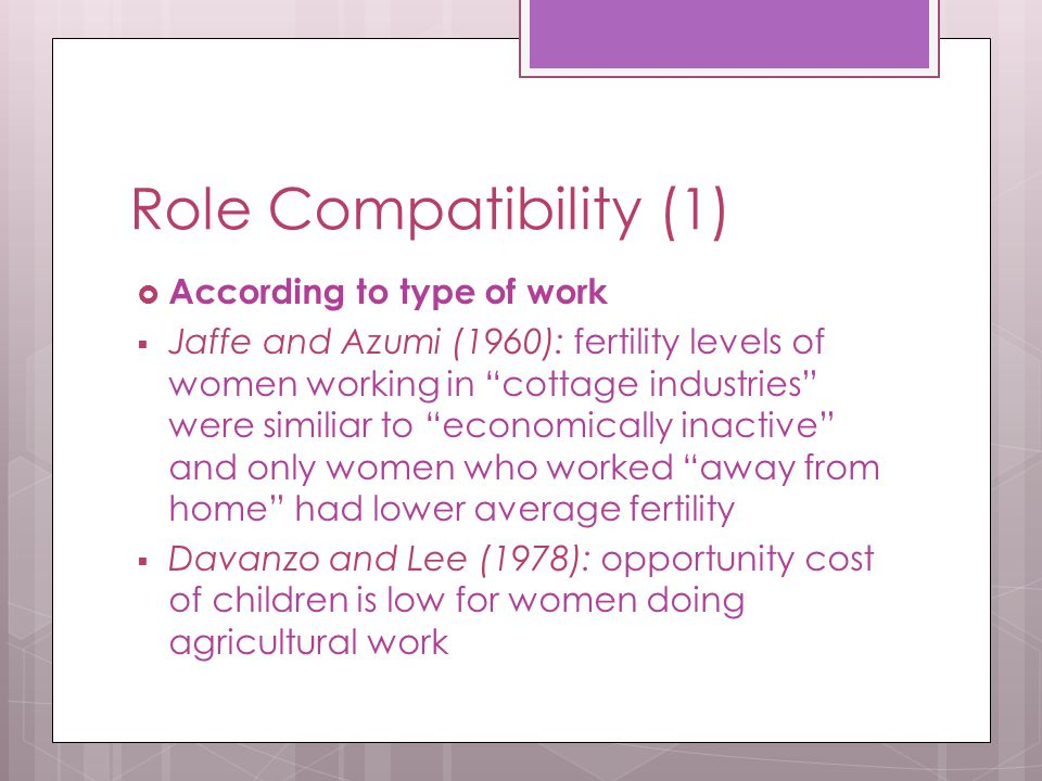 Role Compatibility (1)  According to type of work  Jaffe and Azumi (1960): fertility levels of women working in cottage industries were similiar to economically inactive and only women who worked away from home had lower average fertility  Davanzo and Lee (1978): opportunity cost of children is low for women doing agricultural work