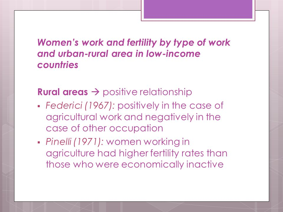Women's work and fertility by type of work and urban-rural area in low-income countries Rural areas  positive relationship  Federici (1967): positively in the case of agricultural work and negatively in the case of other occupation  Pinelli (1971): women working in agriculture had higher fertility rates than those who were economically inactive