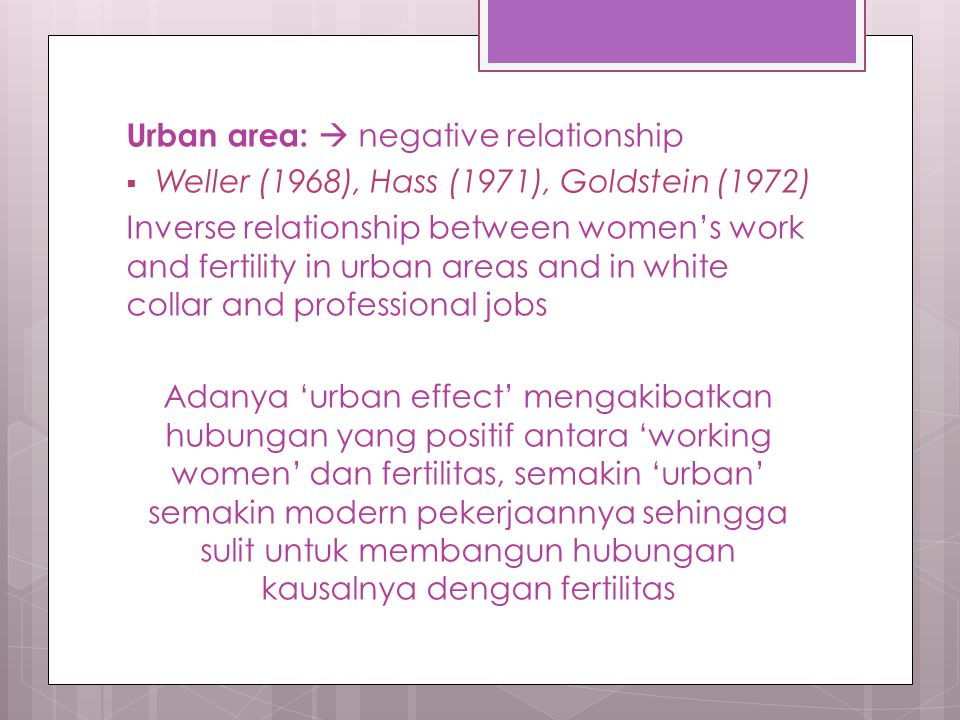 Urban area:  negative relationship  Weller (1968), Hass (1971), Goldstein (1972) Inverse relationship between women's work and fertility in urban areas and in white collar and professional jobs Adanya 'urban effect' mengakibatkan hubungan yang positif antara 'working women' dan fertilitas, semakin 'urban' semakin modern pekerjaannya sehingga sulit untuk membangun hubungan kausalnya dengan fertilitas