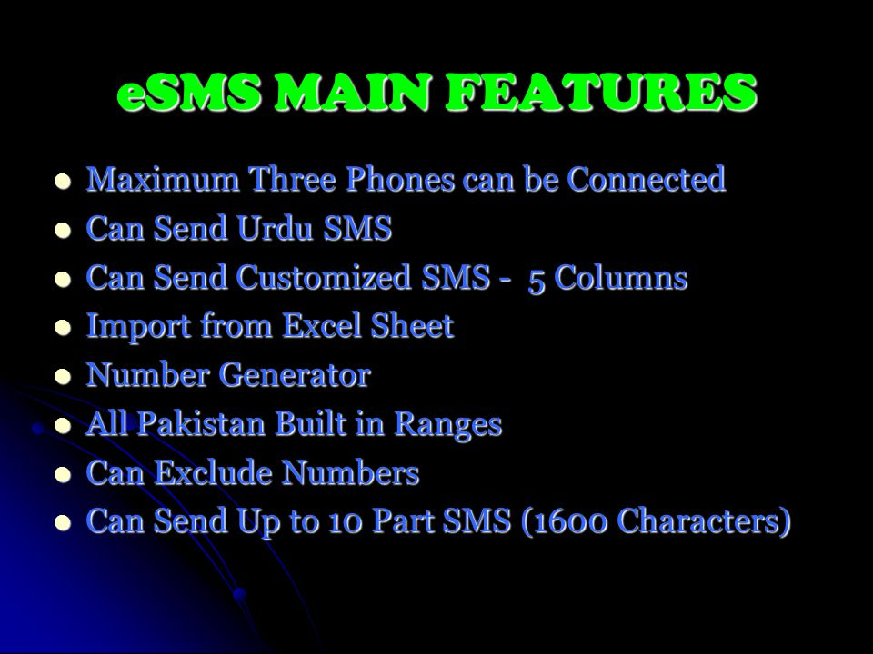 eSMS MAIN FEATURES Maximum Three Phones can be Connected Maximum Three Phones can be Connected Can Send Urdu SMS Can Send Urdu SMS Can Send Customized SMS - 5 Columns Can Send Customized SMS - 5 Columns Import from Excel Sheet Import from Excel Sheet Number Generator Number Generator All Pakistan Built in Ranges All Pakistan Built in Ranges Can Exclude Numbers Can Exclude Numbers Can Send Up to 10 Part SMS (1600 Characters) Can Send Up to 10 Part SMS (1600 Characters)