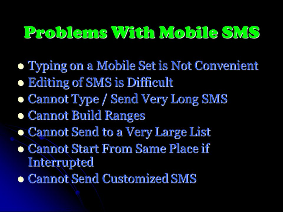 Problems With Mobile SMS Typing on a Mobile Set is Not Convenient Typing on a Mobile Set is Not Convenient Editing of SMS is Difficult Editing of SMS is Difficult Cannot Type / Send Very Long SMS Cannot Type / Send Very Long SMS Cannot Build Ranges Cannot Build Ranges Cannot Send to a Very Large List Cannot Send to a Very Large List Cannot Start From Same Place if Interrupted Cannot Start From Same Place if Interrupted Cannot Send Customized SMS Cannot Send Customized SMS