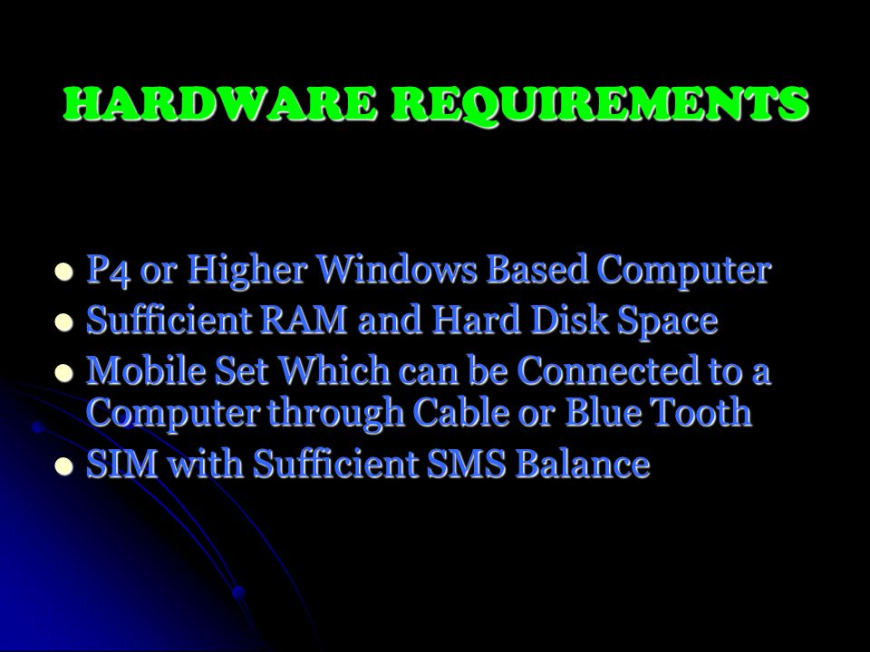 HARDWARE REQUIREMENTS P4 or Higher Windows Based Computer P4 or Higher Windows Based Computer Sufficient RAM and Hard Disk Space Sufficient RAM and Hard Disk Space Mobile Set Which can be Connected to a Computer through Cable or Blue Tooth Mobile Set Which can be Connected to a Computer through Cable or Blue Tooth SIM with Sufficient SMS Balance SIM with Sufficient SMS Balance