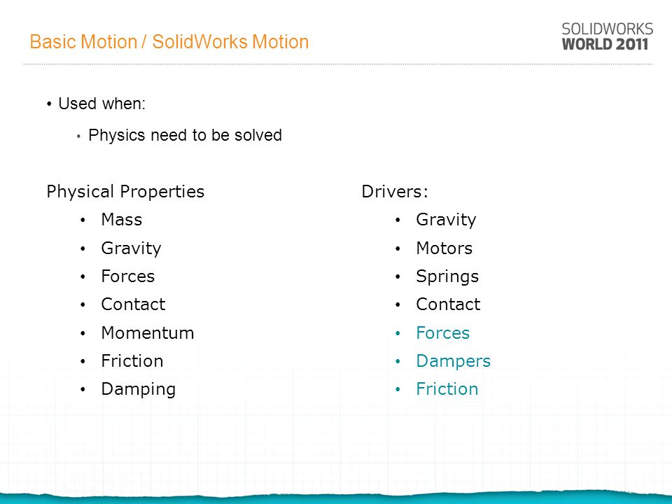 Basic Motion / SolidWorks Motion Used when: Physics need to be solved Physical Properties Mass Gravity Forces Contact Momentum Friction Damping Drivers: Gravity Motors Springs Contact Forces Dampers Friction