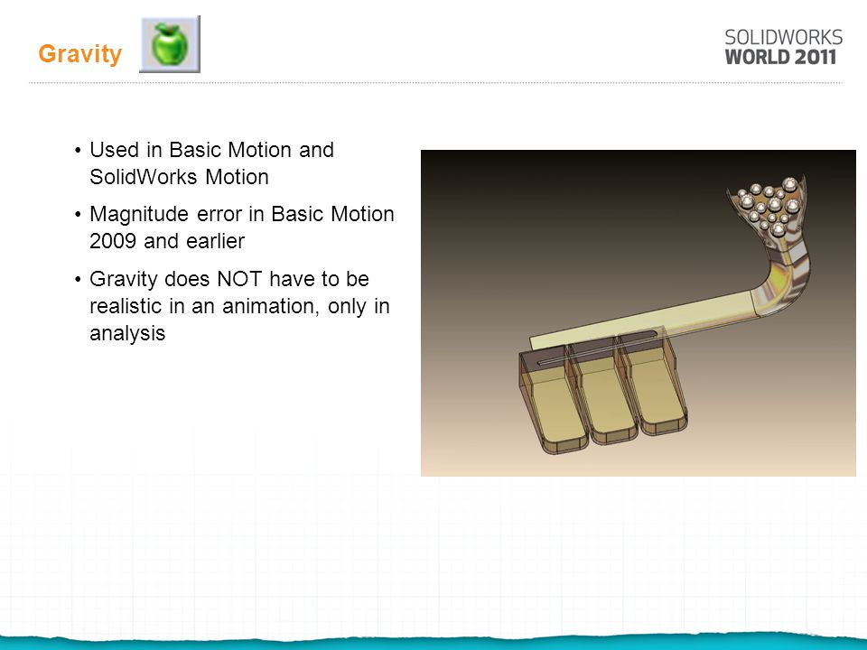 Gravity Used in Basic Motion and SolidWorks Motion Magnitude error in Basic Motion 2009 and earlier Gravity does NOT have to be realistic in an animation, only in analysis