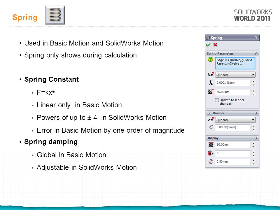 Spring Used in Basic Motion and SolidWorks Motion Spring only shows during calculation Spring Constant F=kx e Linear only in Basic Motion Powers of up to ± 4 in SolidWorks Motion Error in Basic Motion by one order of magnitude Spring damping Global in Basic Motion Adjustable in SolidWorks Motion