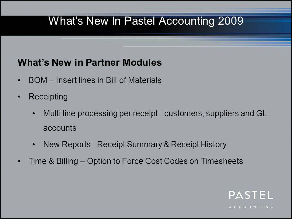 What's New In Pastel Accounting 2009 What's New in Partner Modules BOM – Insert lines in Bill of Materials Receipting Multi line processing per receip
