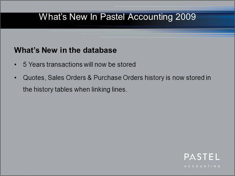What's New In Pastel Accounting 2009 What's New in the database 5 Years transactions will now be stored Quotes, Sales Orders & Purchase Orders history