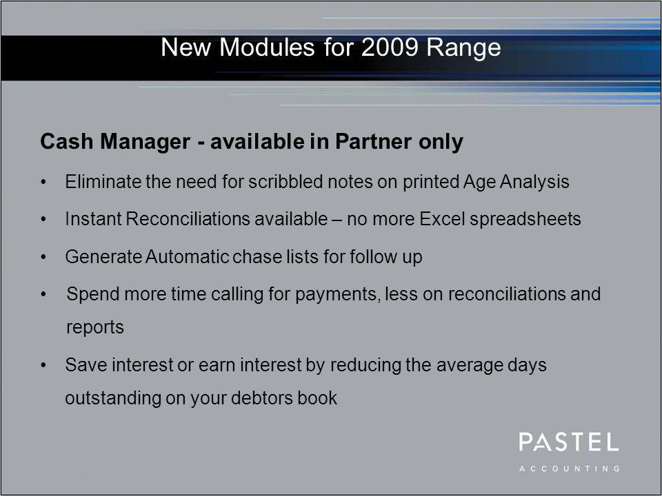 New Modules for 2009 Range Cash Manager - available in Partner only Eliminate the need for scribbled notes on printed Age Analysis Instant Reconciliat