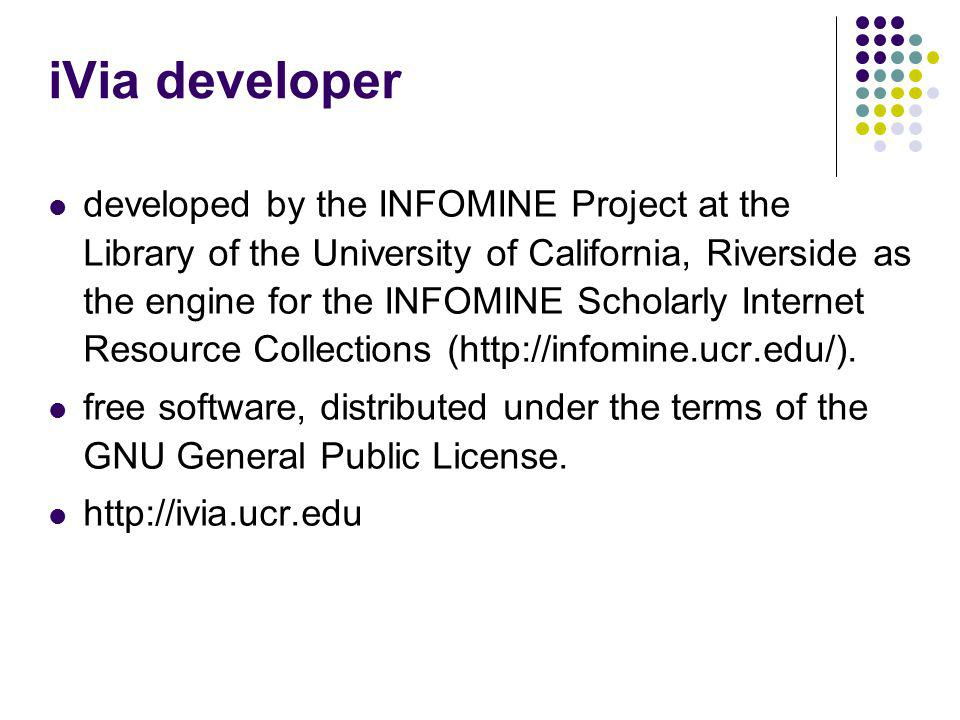 iVia developer developed by the INFOMINE Project at the Library of the University of California, Riverside as the engine for the INFOMINE Scholarly Internet Resource Collections (http://infomine.ucr.edu/).