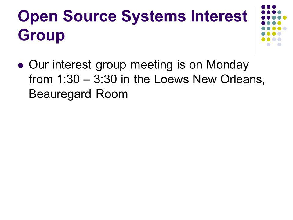 Open Source Systems Interest Group Our interest group meeting is on Monday from 1:30 – 3:30 in the Loews New Orleans, Beauregard Room
