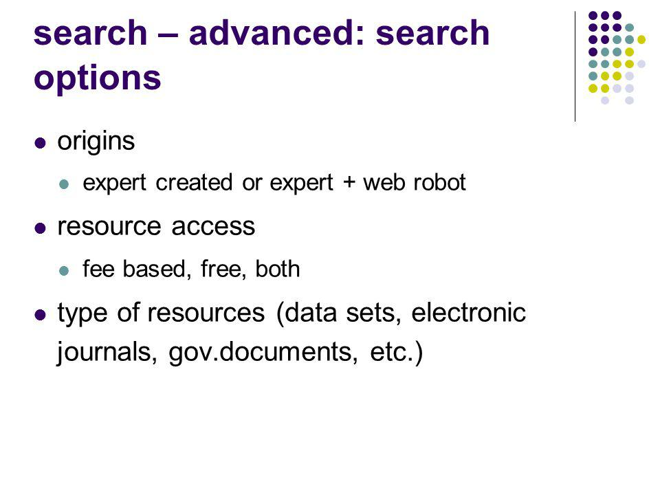 search – advanced: search options origins expert created or expert + web robot resource access fee based, free, both type of resources (data sets, electronic journals, gov.documents, etc.)