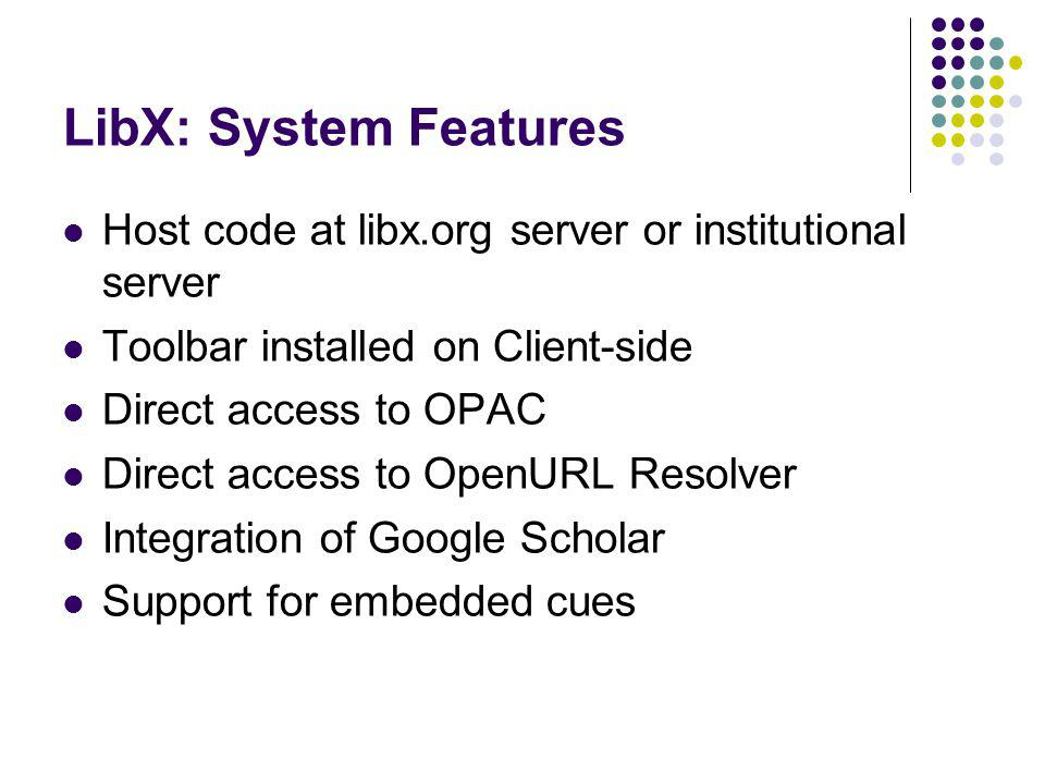 LibX: System Features Host code at libx.org server or institutional server Toolbar installed on Client-side Direct access to OPAC Direct access to OpenURL Resolver Integration of Google Scholar Support for embedded cues