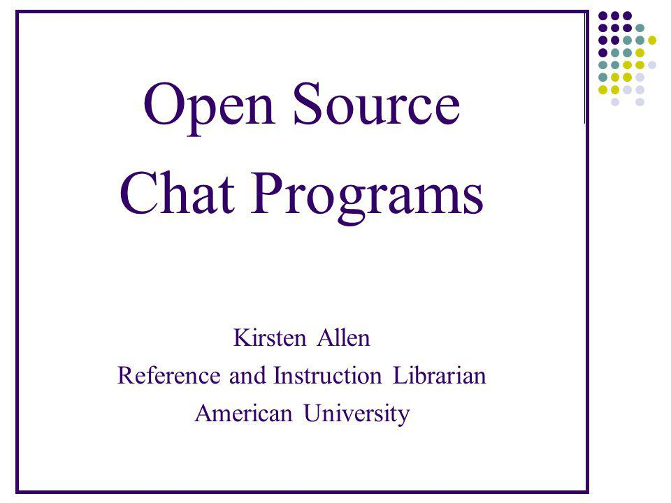 Open Source Chat Programs Kirsten Allen Reference and Instruction Librarian American University