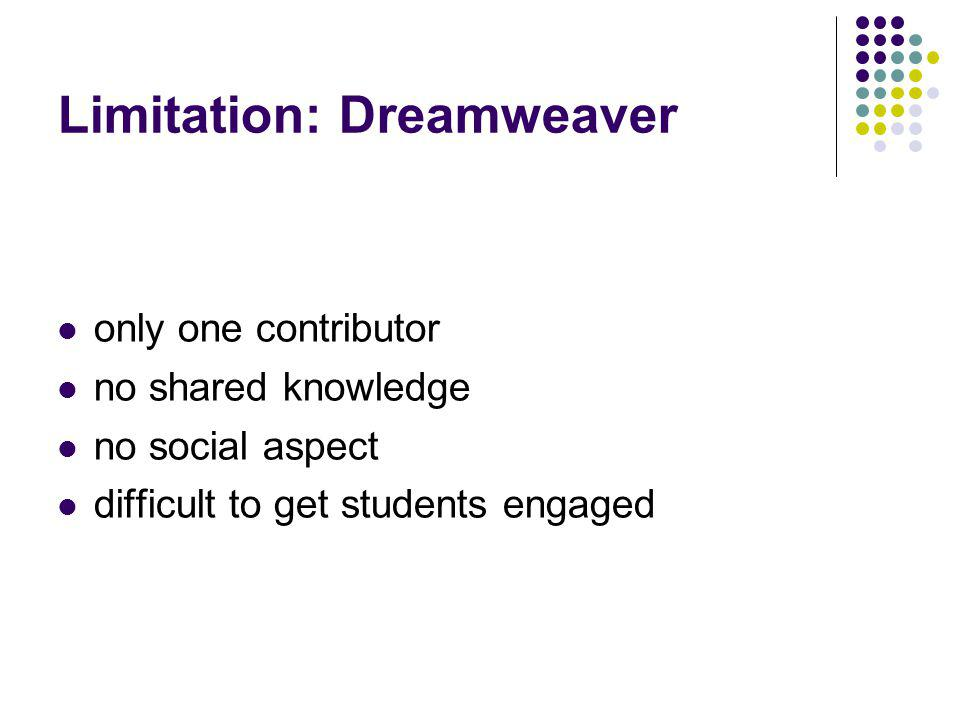 Limitation: Dreamweaver only one contributor no shared knowledge no social aspect difficult to get students engaged