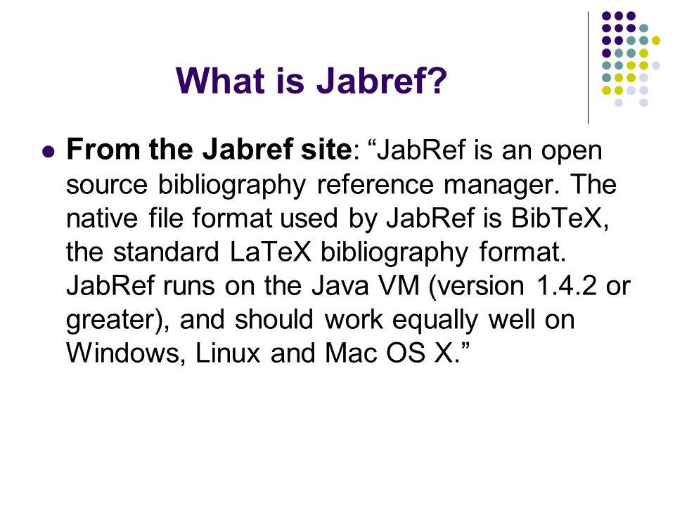 What is Jabref. From the Jabref site : JabRef is an open source bibliography reference manager.