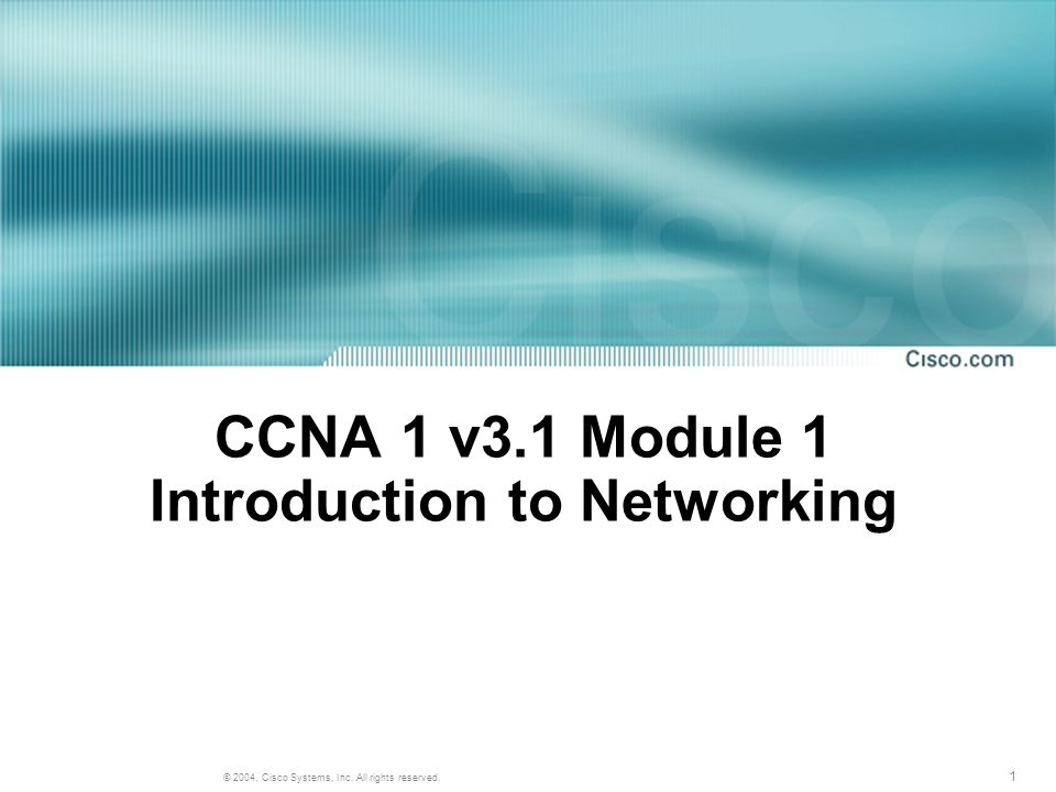 1 © 2004, Cisco Systems, Inc. All rights reserved. CCNA 1 v3.1 Module 1 Introduction to Networking