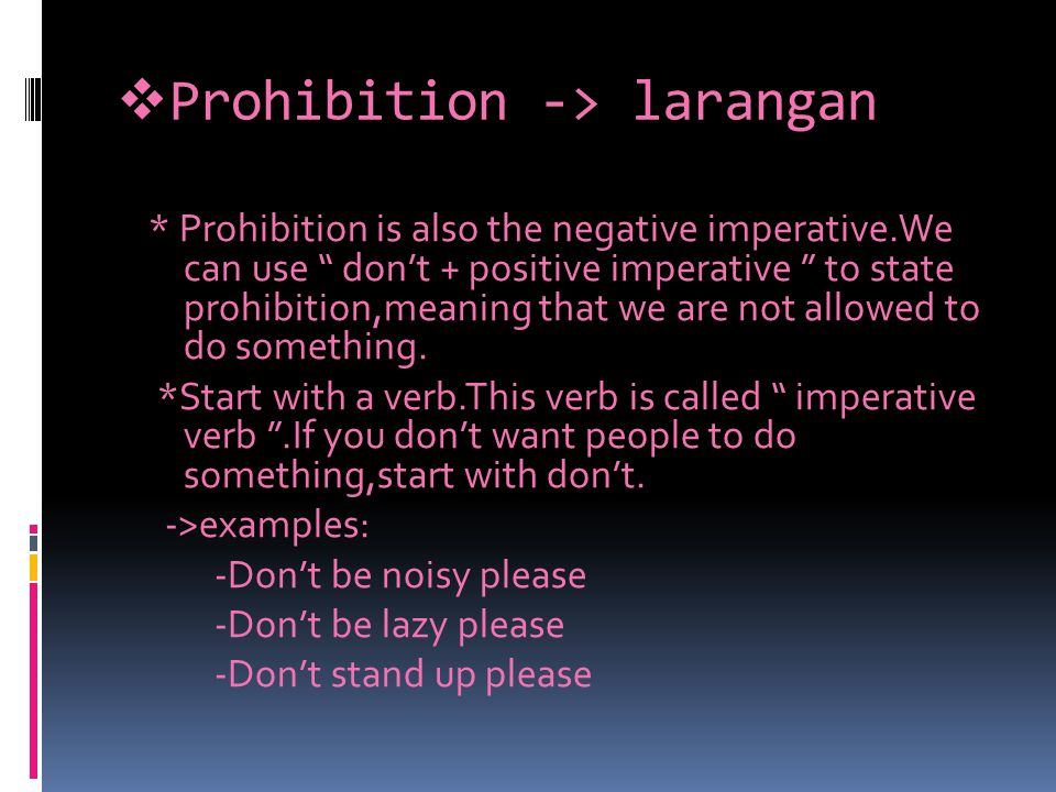  Prohibition -> larangan * Prohibition is also the negative imperative.We can use don't + positive imperative to state prohibition,meaning that we are not allowed to do something.
