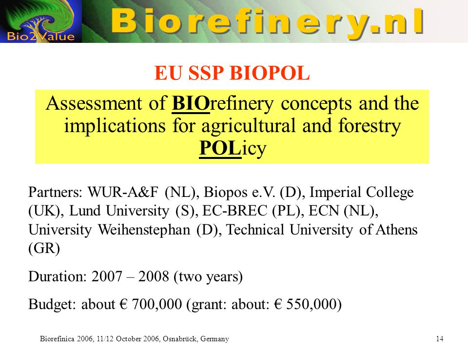 Biorefinica 2006, 11/12 October 2006, Osnabrück, Germany 14 EU SSP BIOPOL Assessment of BIOrefinery concepts and the implications for agricultural and forestry POLicy Partners: WUR-A&F (NL), Biopos e.V.