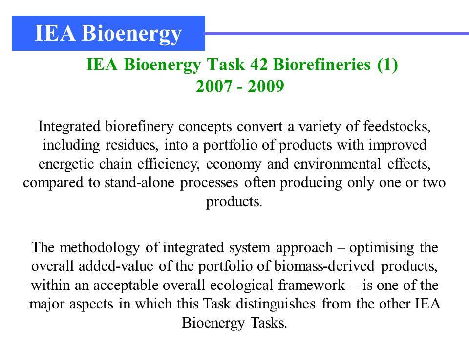 IEA Bioenergy Task 42 Biorefineries (1) 2007 - 2009 IEA Bioenergy Integrated biorefinery concepts convert a variety of feedstocks, including residues, into a portfolio of products with improved energetic chain efficiency, economy and environmental effects, compared to stand-alone processes often producing only one or two products.