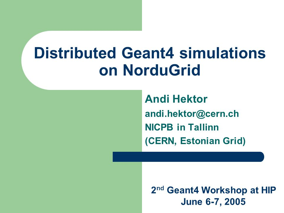 Distributed Geant4 simulations on NorduGrid Andi Hektor andi.hektor@cern.ch NICPB in Tallinn (CERN, Estonian Grid) 2 nd Geant4 Workshop at HIP June 6-7, 2005
