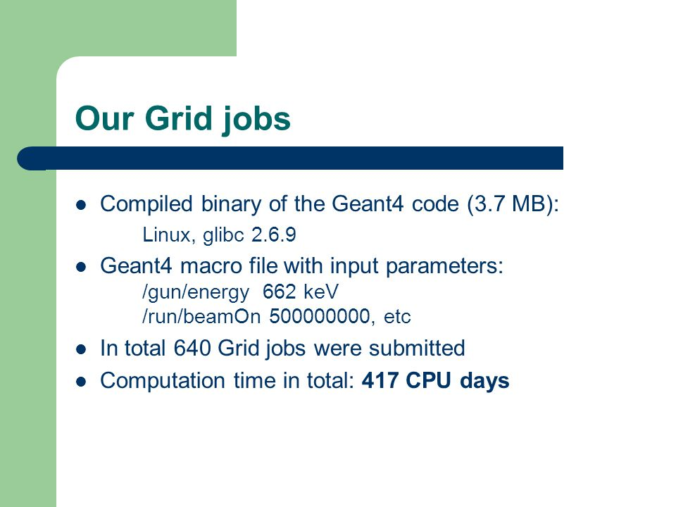 Our Grid jobs Compiled binary of the Geant4 code (3.7 MB): Linux, glibc 2.6.9 Geant4 macro file with input parameters: /gun/energy 662 keV /run/beamOn 500000000, etc In total 640 Grid jobs were submitted Computation time in total: 417 CPU days
