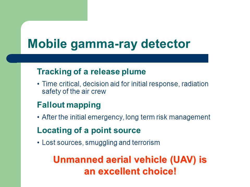 Mobile gamma-ray detector Tracking of a release plume Time critical, decision aid for initial response, radiation safety of the air crew Fallout mapping After the initial emergency, long term risk management Locating of a point source Lost sources, smuggling and terrorism Unmanned aerial vehicle (UAV) is an excellent choice!
