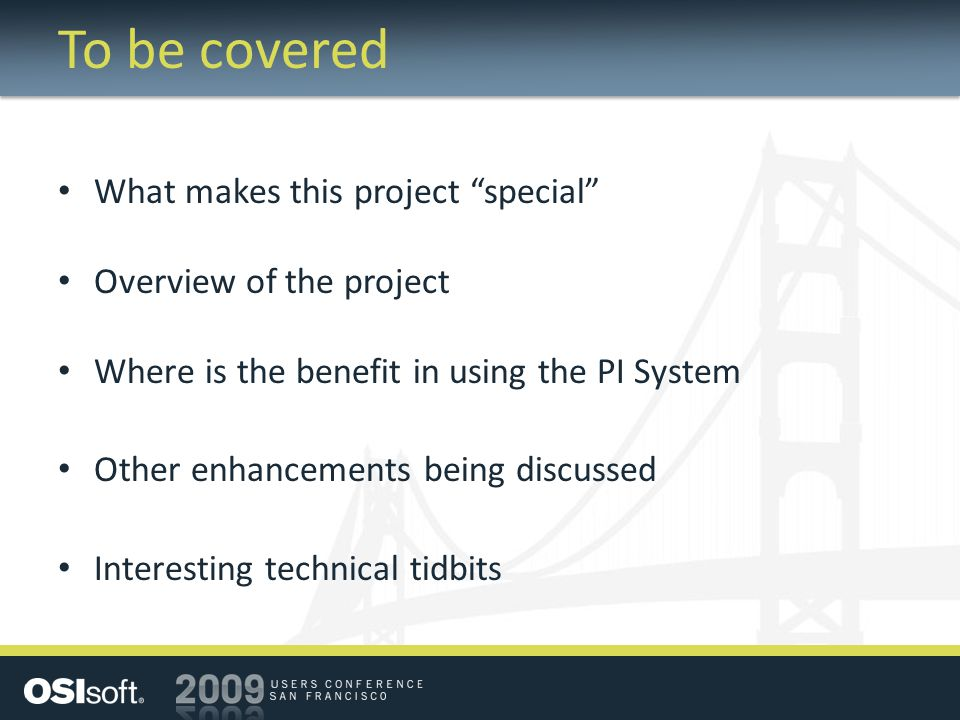 To be covered What makes this project special Overview of the project Where is the benefit in using the PI System Other enhancements being discussed Interesting technical tidbits