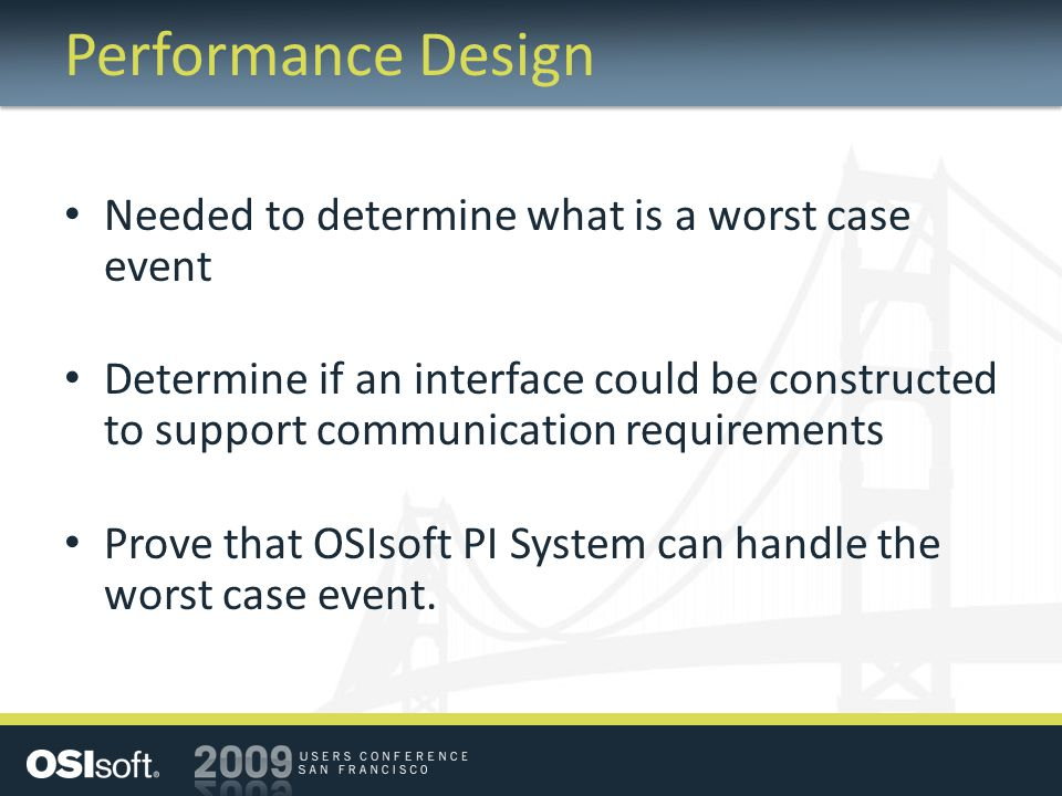Performance Design Needed to determine what is a worst case event Determine if an interface could be constructed to support communication requirements Prove that OSIsoft PI System can handle the worst case event.